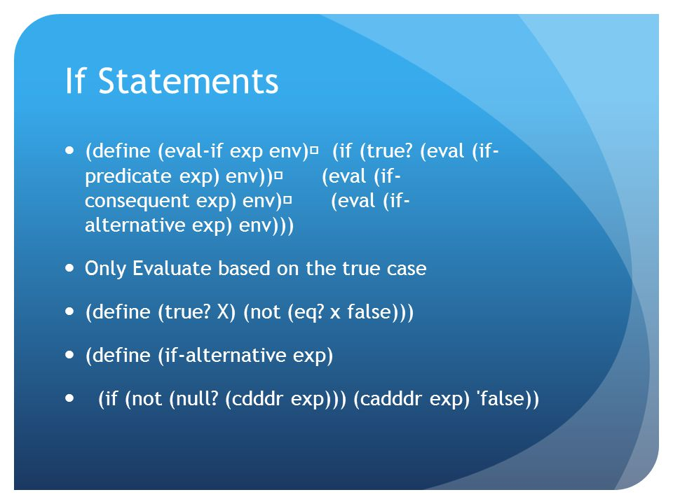 If Statements (define (eval-if exp env) (if (true? (eval (if- predicate exp) env)) (eval (if- consequent exp) env) (eval (if- alternative exp) env)))