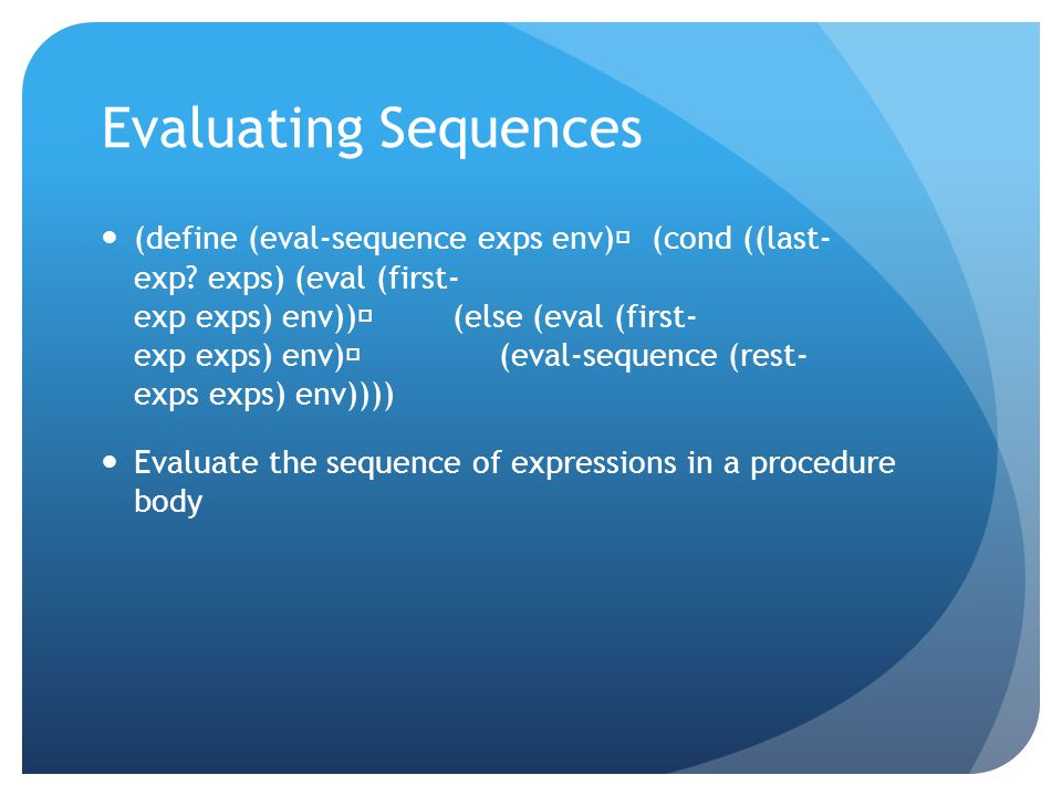 Evaluating Sequences (define (eval-sequence exps env) (cond ((last- exp? exps) (eval (first- exp exps) env)) (else (eval (first- exp exps) env) (eval-