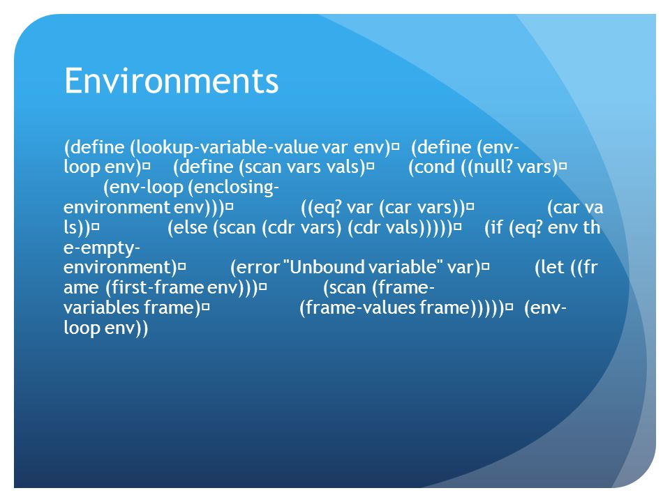 Environments (define (lookup-variable-value var env) (define (env- loop env) (define (scan vars vals) (cond ((null.