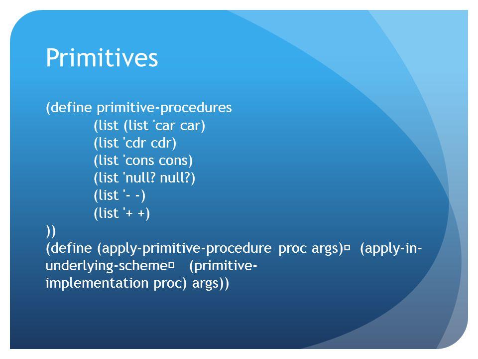 Primitives (define primitive-procedures (list (list car car) (list cdr cdr) (list cons cons) (list null.