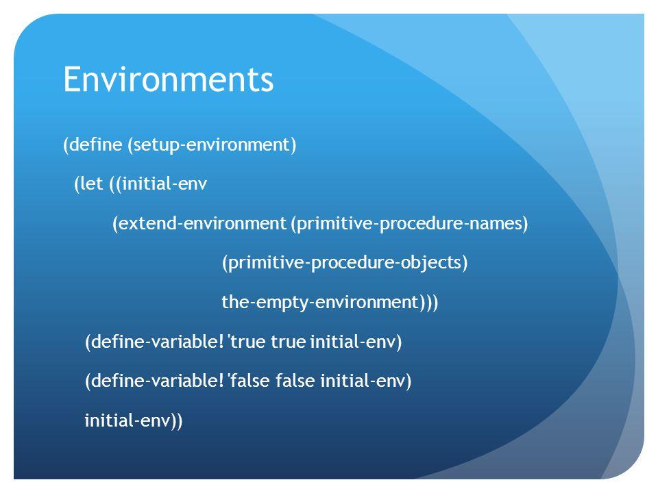 Environments (define (setup-environment) (let ((initial-env (extend-environment (primitive-procedure-names) (primitive-procedure-objects) the-empty-environment))) (define-variable.