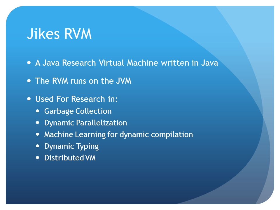 Jikes RVM A Java Research Virtual Machine written in Java The RVM runs on the JVM Used For Research in: Garbage Collection Dynamic Parallelization Mac