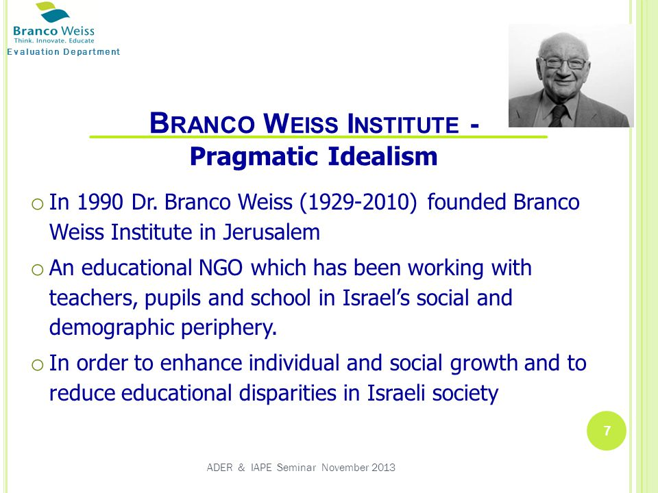 Evaluation Department 7 ADER & IAPE Seminar November 2013 B RANCO W EISS I NSTITUTE - Pragmatic Idealism o In 1990 Dr.