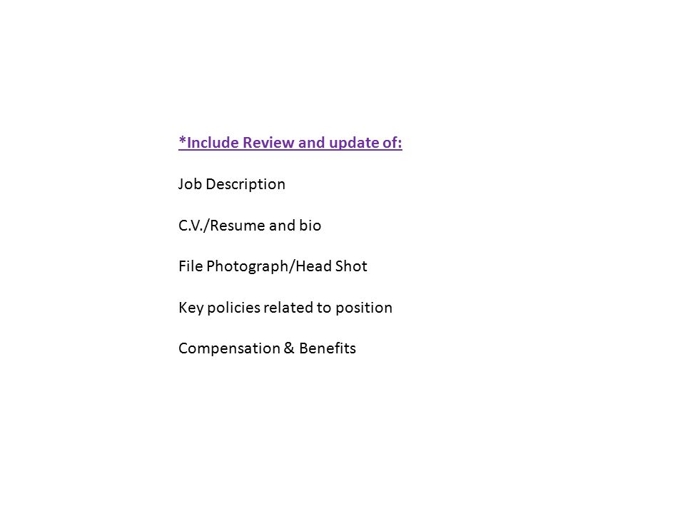 *Include Review and update of: Job Description C.V./Resume and bio File Photograph/Head Shot Key policies related to position Compensation & Benefits