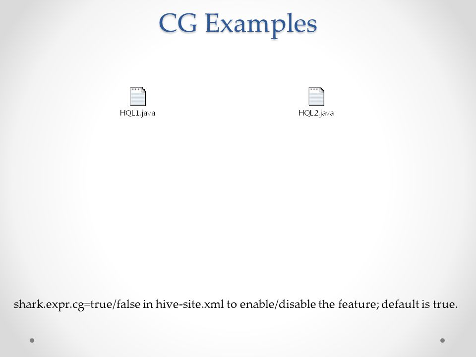 CG Examples shark.expr.cg=true/false in hive-site.xml to enable/disable the feature; default is true.