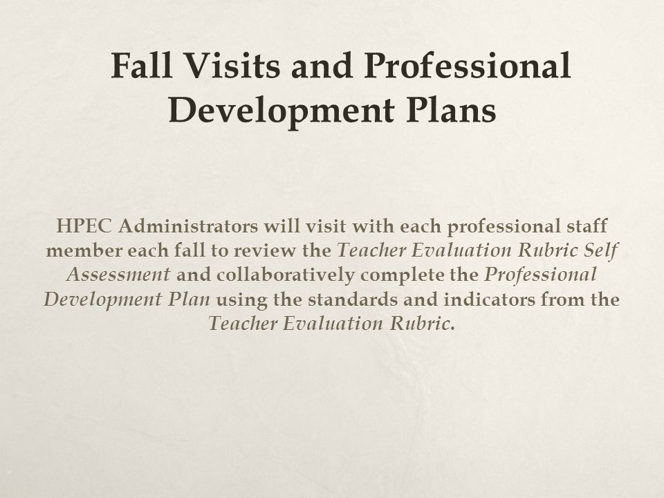 Fall Visits and Professional Development Plans HPEC Administrators will visit with each professional staff member each fall to review the Teacher Evaluation Rubric Self Assessment and collaboratively complete the Professional Development Plan using the standards and indicators from the Teacher Evaluation Rubric.