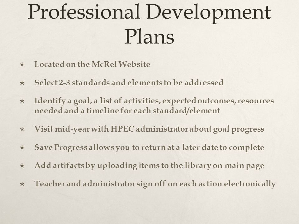 Professional Development Plans  Located on the McRel Website  Select 2-3 standards and elements to be addressed  Identify a goal, a list of activities, expected outcomes, resources needed and a timeline for each standard/element  Visit mid-year with HPEC administrator about goal progress  Save Progress allows you to return at a later date to complete  Add artifacts by uploading items to the library on main page  Teacher and administrator sign off on each action electronically