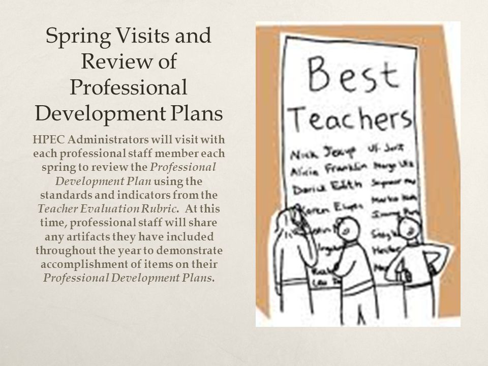 Spring Visits and Review of Professional Development Plans HPEC Administrators will visit with each professional staff member each spring to review the Professional Development Plan using the standards and indicators from the Teacher Evaluation Rubric.