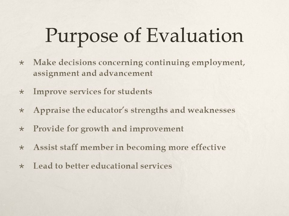 Purpose of Evaluation  Make decisions concerning continuing employment, assignment and advancement  Improve services for students  Appraise the educator's strengths and weaknesses  Provide for growth and improvement  Assist staff member in becoming more effective  Lead to better educational services