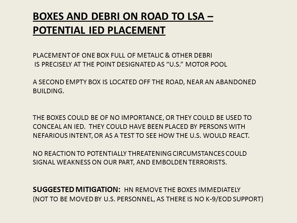BOXES AND DEBRI ON ROAD TO LSA – POTENTIAL IED PLACEMENT PLACEMENT OF ONE BOX FULL OF METALIC & OTHER DEBRI IS PRECISELY AT THE POINT DESIGNATED AS U.S. MOTOR POOL A SECOND EMPTY BOX IS LOCATED OFF THE ROAD, NEAR AN ABANDONED BUILDING.