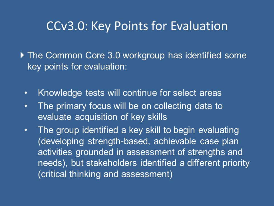  The Common Core 3.0 workgroup has identified some key points for evaluation: Knowledge tests will continue for select areas The primary focus will be on collecting data to evaluate acquisition of key skills The group identified a key skill to begin evaluating (developing strength-based, achievable case plan activities grounded in assessment of strengths and needs), but stakeholders identified a different priority (critical thinking and assessment) CCv3.0: Key Points for Evaluation