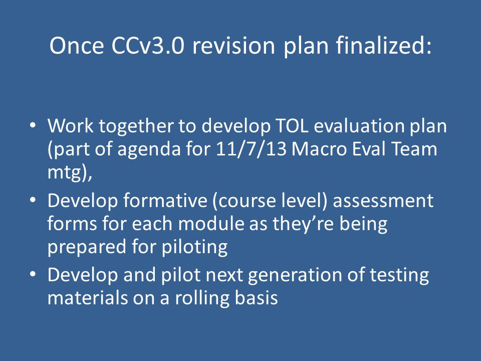Work together to develop TOL evaluation plan (part of agenda for 11/7/13 Macro Eval Team mtg), Develop formative (course level) assessment forms for each module as they're being prepared for piloting Develop and pilot next generation of testing materials on a rolling basis Once CCv3.0 revision plan finalized:
