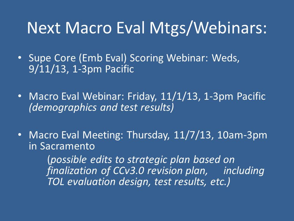 Supe Core (Emb Eval) Scoring Webinar: Weds, 9/11/13, 1-3pm Pacific Macro Eval Webinar: Friday, 11/1/13, 1-3pm Pacific (demographics and test results) Macro Eval Meeting: Thursday, 11/7/13, 10am-3pm in Sacramento (possible edits to strategic plan based on finalization of CCv3.0 revision plan, including TOL evaluation design, test results, etc.) Next Macro Eval Mtgs/Webinars: