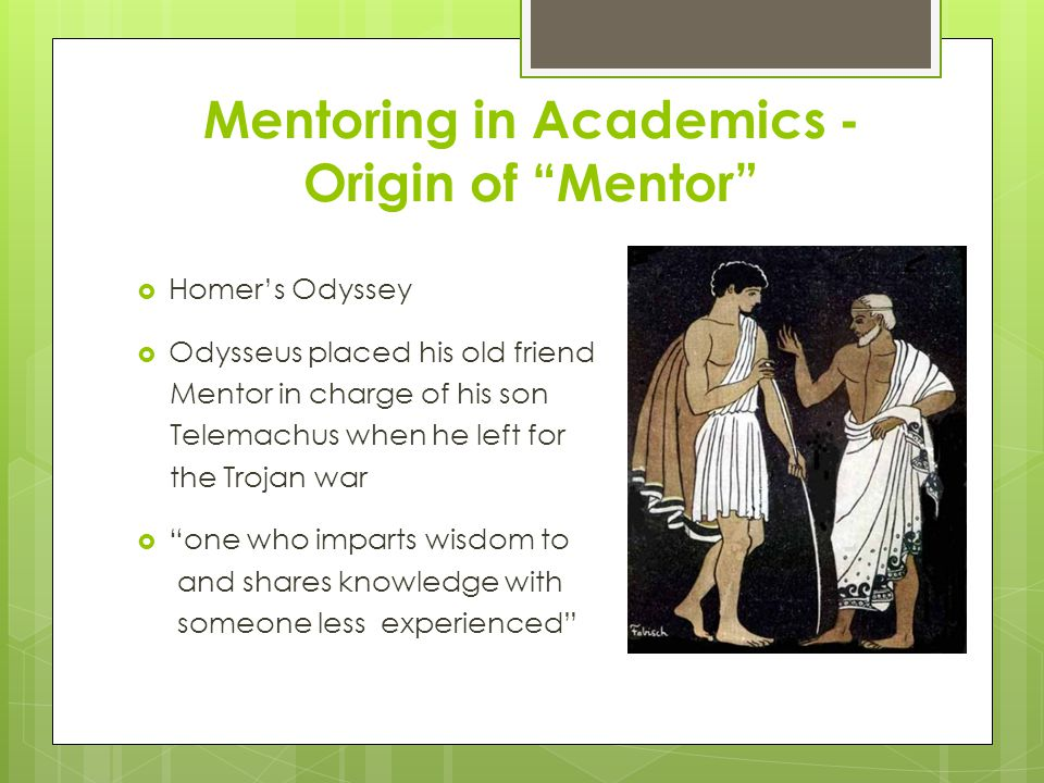 Mentoring in Academics - Origin of Mentor  Homer's Odyssey  Odysseus placed his old friend Mentor in charge of his son Telemachus when he left for the Trojan war  one who imparts wisdom to and shares knowledge with someone less experienced
