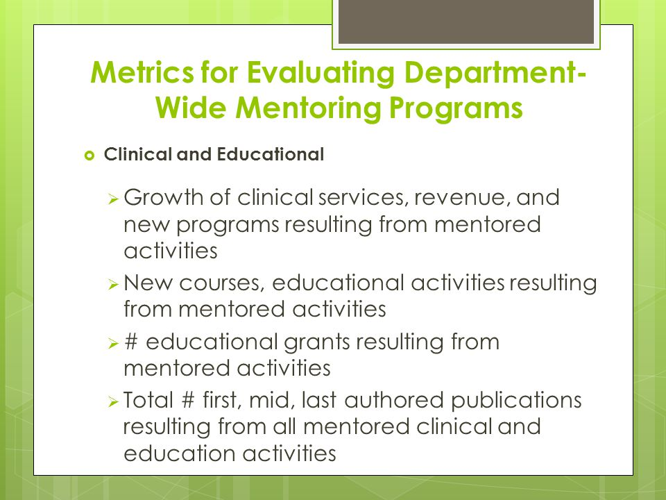 Metrics for Evaluating Department- Wide Mentoring Programs  Clinical and Educational  Growth of clinical services, revenue, and new programs resulting from mentored activities  New courses, educational activities resulting from mentored activities  # educational grants resulting from mentored activities  Total # first, mid, last authored publications resulting from all mentored clinical and education activities