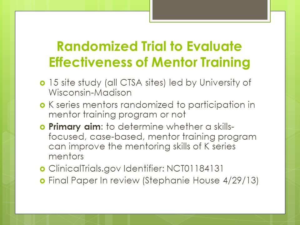 Randomized Trial to Evaluate Effectiveness of Mentor Training  15 site study (all CTSA sites) led by University of Wisconsin-Madison  K series mentors randomized to participation in mentor training program or not  Primary aim : to determine whether a skills- focused, case-based, mentor training program can improve the mentoring skills of K series mentors  ClinicalTrials.gov Identifier: NCT01184131  Final Paper In review (Stephanie House 4/29/13)