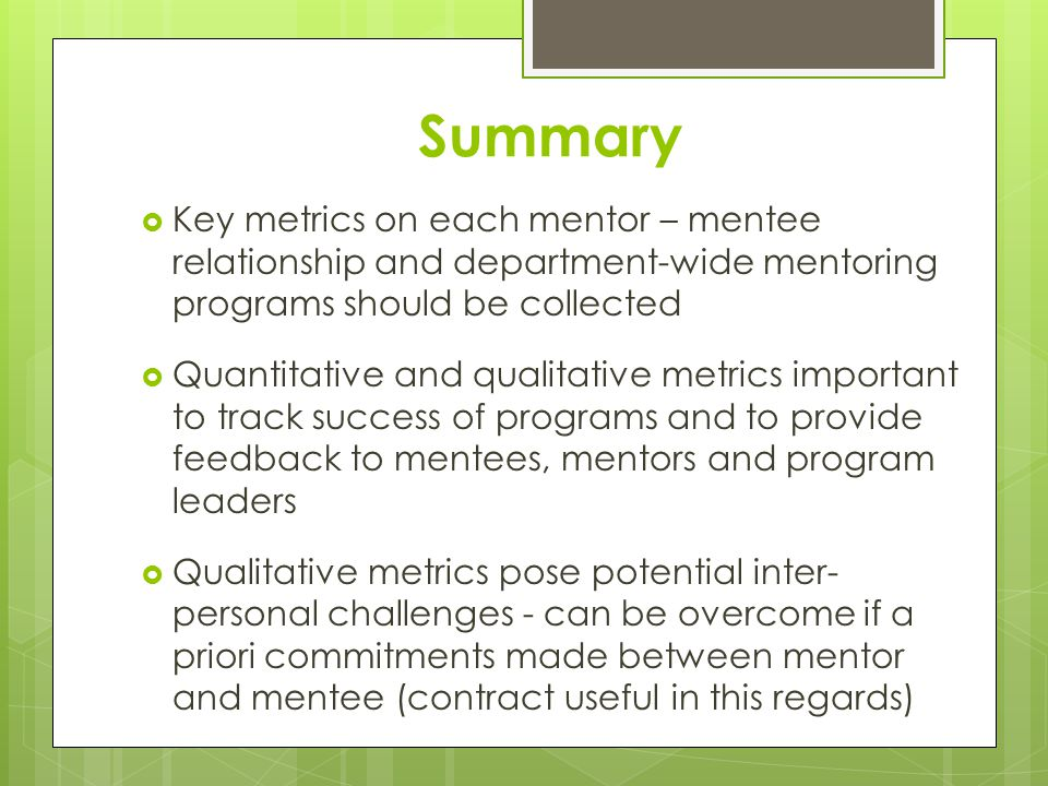 Summary  Key metrics on each mentor – mentee relationship and department-wide mentoring programs should be collected  Quantitative and qualitative metrics important to track success of programs and to provide feedback to mentees, mentors and program leaders  Qualitative metrics pose potential inter- personal challenges - can be overcome if a priori commitments made between mentor and mentee (contract useful in this regards)