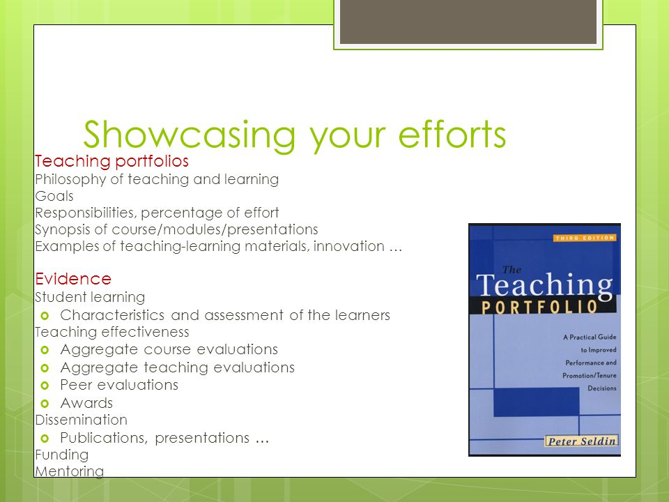 Teaching portfolios Philosophy of teaching and learning Goals Responsibilities, percentage of effort Synopsis of course/modules/presentations Examples of teaching-learning materials, innovation … Evidence Student learning  Characteristics and assessment of the learners Teaching effectiveness  Aggregate course evaluations  Aggregate teaching evaluations  Peer evaluations  Awards Dissemination  Publications, presentations … Funding Mentoring Showcasing your efforts