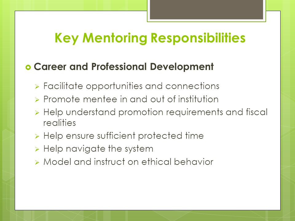 Key Mentoring Responsibilities  Career and Professional Development  Facilitate opportunities and connections  Promote mentee in and out of institution  Help understand promotion requirements and fiscal realities  Help ensure sufficient protected time  Help navigate the system  Model and instruct on ethical behavior