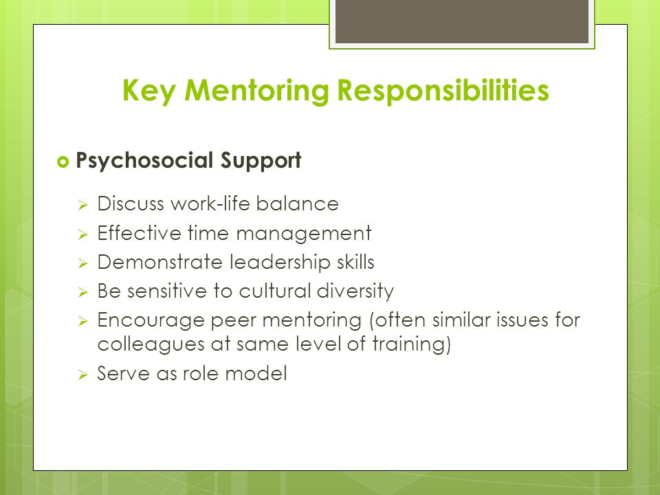 Key Mentoring Responsibilities  Psychosocial Support  Discuss work-life balance  Effective time management  Demonstrate leadership skills  Be sensitive to cultural diversity  Encourage peer mentoring (often similar issues for colleagues at same level of training)  Serve as role model