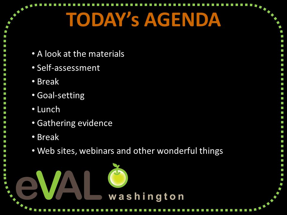 TODAY's AGENDA A look at the materials A look at the materials Self-assessment Self-assessment Break Break Goal-setting Goal-setting Lunch Lunch Gathering evidence Gathering evidence Break Break Web sites, webinars and other wonderful things Web sites, webinars and other wonderful things TODAY's AGENDA A look at the materials A look at the materials Self-assessment Self-assessment Break Break Goal-setting Goal-setting Lunch Lunch Gathering evidence Gathering evidence Break Break Web sites, webinars and other wonderful things Web sites, webinars and other wonderful things