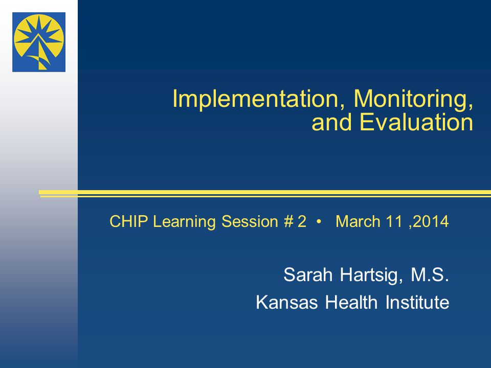 Implementation, Monitoring, and Evaluation CHIP Learning Session # 2 March 11,2014 Sarah Hartsig, M.S.