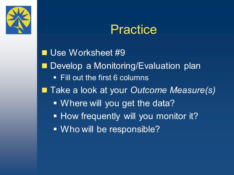 Practice Use Worksheet #9 Develop a Monitoring/Evaluation plan  Fill out the first 6 columns Take a look at your Outcome Measure(s)  Where will you get the data.
