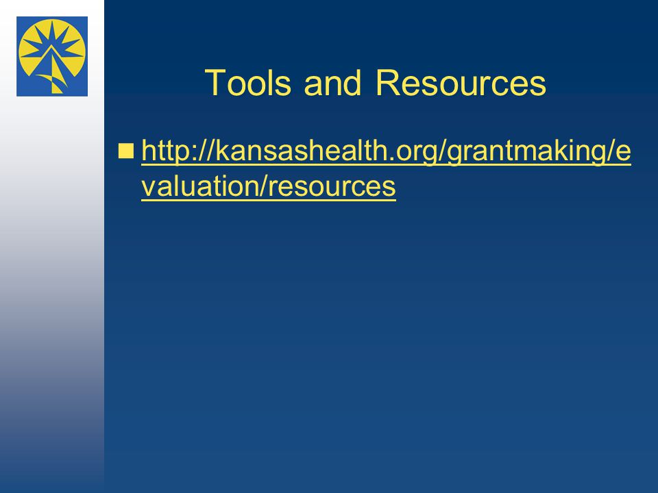 Tools and Resources http://kansashealth.org/grantmaking/e valuation/resources http://kansashealth.org/grantmaking/e valuation/resources