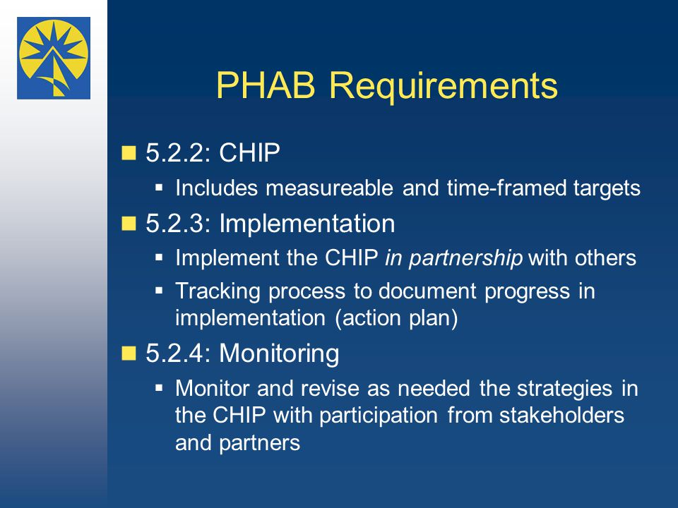 PHAB Requirements 5.2.2: CHIP  Includes measureable and time-framed targets 5.2.3: Implementation  Implement the CHIP in partnership with others  Tracking process to document progress in implementation (action plan) 5.2.4: Monitoring  Monitor and revise as needed the strategies in the CHIP with participation from stakeholders and partners