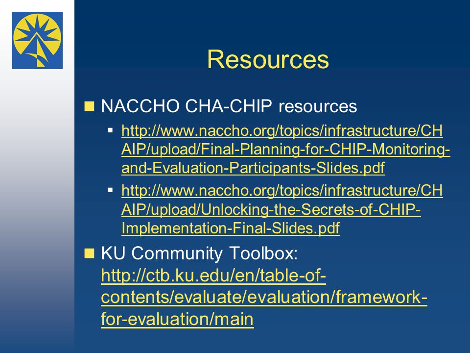 Resources NACCHO CHA-CHIP resources  http://www.naccho.org/topics/infrastructure/CH AIP/upload/Final-Planning-for-CHIP-Monitoring- and-Evaluation-Participants-Slides.pdf http://www.naccho.org/topics/infrastructure/CH AIP/upload/Final-Planning-for-CHIP-Monitoring- and-Evaluation-Participants-Slides.pdf  http://www.naccho.org/topics/infrastructure/CH AIP/upload/Unlocking-the-Secrets-of-CHIP- Implementation-Final-Slides.pdf http://www.naccho.org/topics/infrastructure/CH AIP/upload/Unlocking-the-Secrets-of-CHIP- Implementation-Final-Slides.pdf KU Community Toolbox: http://ctb.ku.edu/en/table-of- contents/evaluate/evaluation/framework- for-evaluation/main http://ctb.ku.edu/en/table-of- contents/evaluate/evaluation/framework- for-evaluation/main