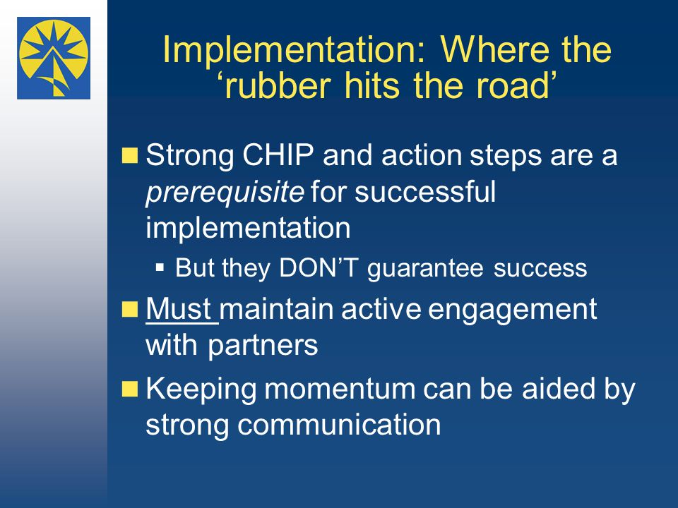 Implementation: Where the 'rubber hits the road' Strong CHIP and action steps are a prerequisite for successful implementation  But they DON'T guarantee success Must maintain active engagement with partners Keeping momentum can be aided by strong communication