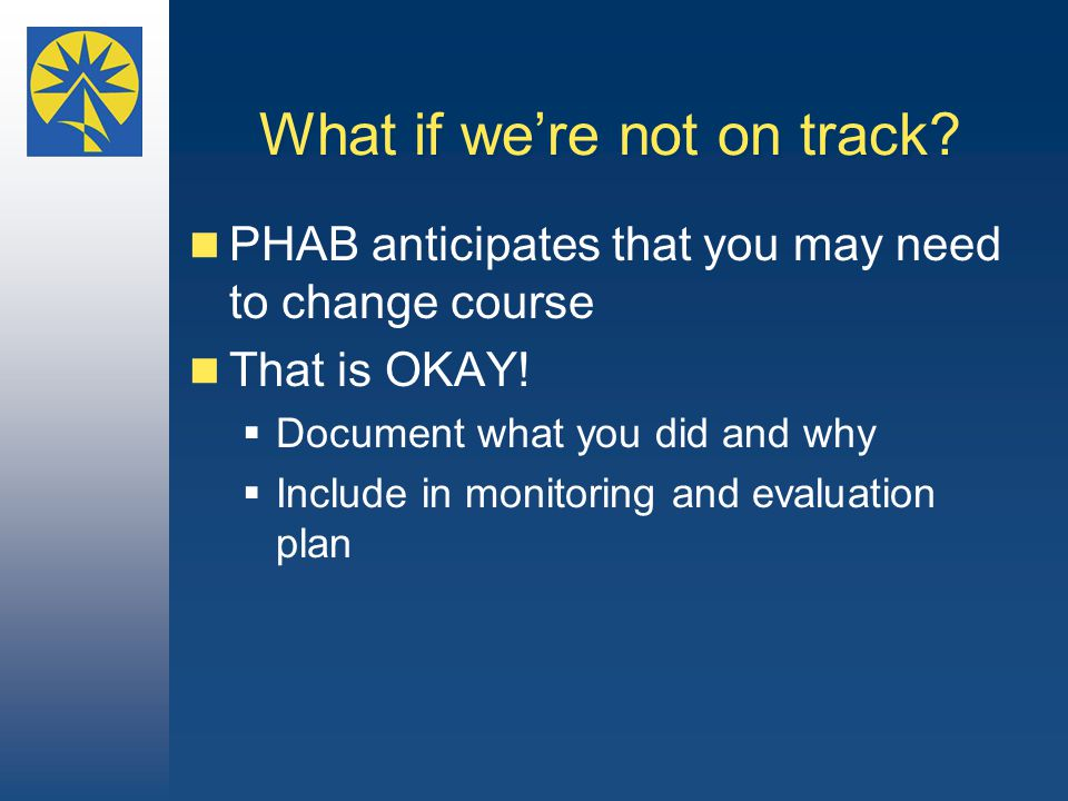 What if we're not on track. PHAB anticipates that you may need to change course That is OKAY.