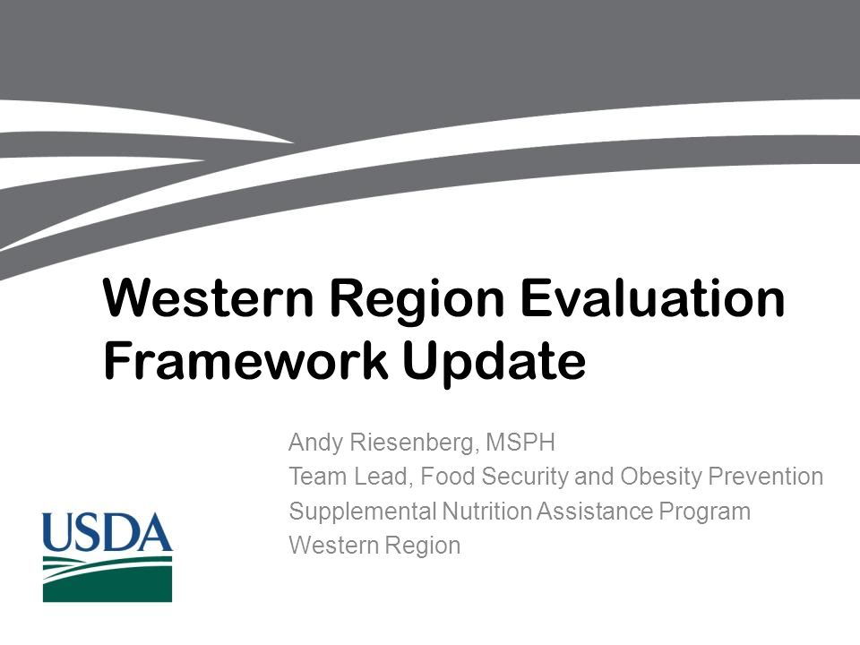 Western Region Evaluation Framework Update Andy Riesenberg, MSPH Team Lead, Food Security and Obesity Prevention Supplemental Nutrition Assistance Pro