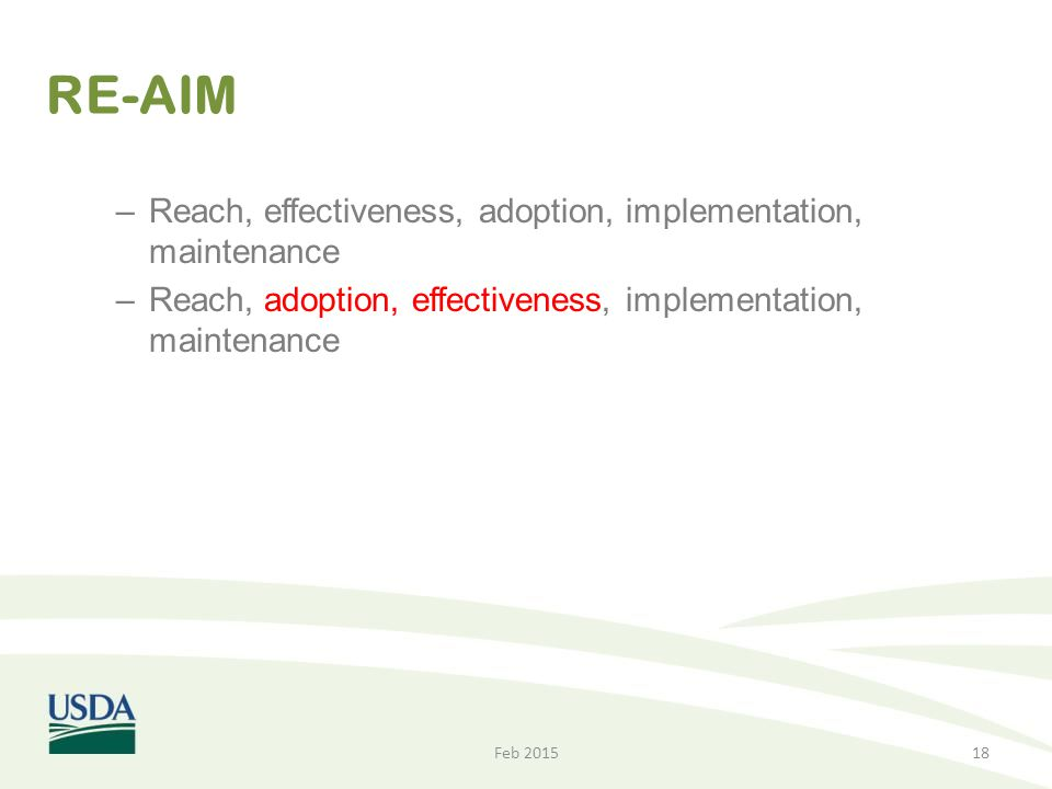 RE-AIM –Reach, effectiveness, adoption, implementation, maintenance –Reach, adoption, effectiveness, implementation, maintenance Feb 201518