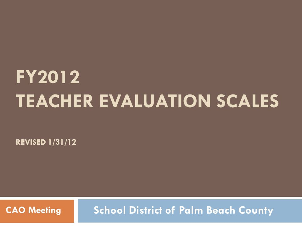 FY2012 TEACHER EVALUATION SCALES REVISED 1/31/12 CAO Meeting School District of Palm Beach County