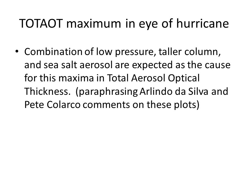 TOTAOT maximum in eye of hurricane Combination of low pressure, taller column, and sea salt aerosol are expected as the cause for this maxima in Total Aerosol Optical Thickness.