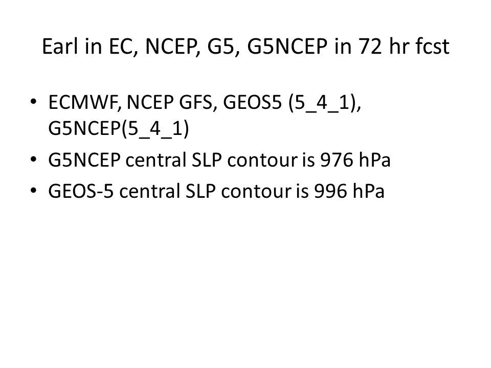Earl in EC, NCEP, G5, G5NCEP in 72 hr fcst ECMWF, NCEP GFS, GEOS5 (5_4_1), G5NCEP(5_4_1) G5NCEP central SLP contour is 976 hPa GEOS-5 central SLP contour is 996 hPa