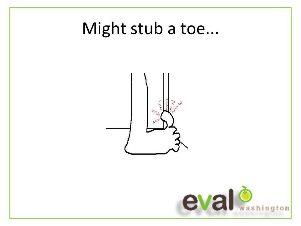 Might stub a toe...