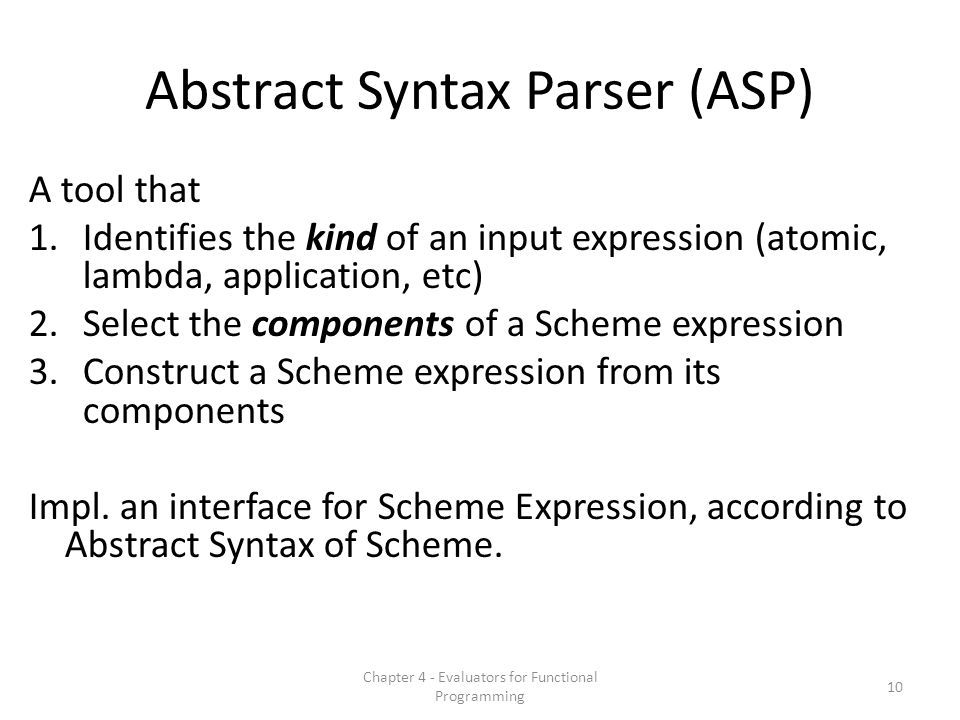 Abstract Syntax Parser (ASP) A tool that 1.Identifies the kind of an input expression (atomic, lambda, application, etc) 2.Select the components of a Scheme expression 3.Construct a Scheme expression from its components Impl.