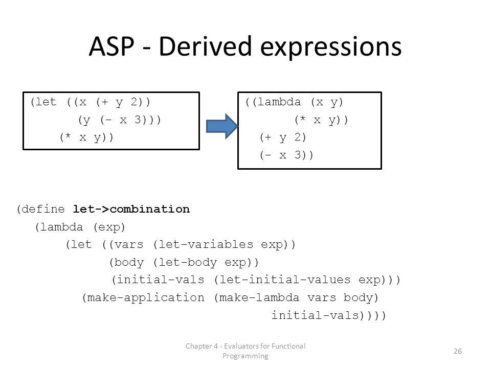 ASP - Derived expressions (define let->combination (lambda (exp) (let ((vars (let-variables exp)) (body (let-body exp)) (initial-vals (let-initial-values exp))) (make-application (make-lambda vars body) initial-vals)))) (let ((x (+ y 2)) (y (- x 3))) (* x y)) ((lambda (x y) (* x y)) (+ y 2) (- x 3)) 26 Chapter 4 - Evaluators for Functional Programming