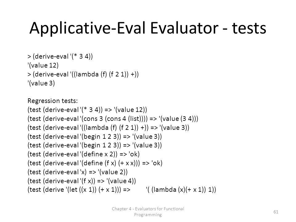 61 Chapter 4 - Evaluators for Functional Programming Applicative-Eval Evaluator - tests > (derive-eval (* 3 4)) (value 12) > (derive-eval ((lambda (f) (f 2 1)) +)) (value 3) Regression tests: (test (derive-eval (* 3 4)) => (value 12)) (test (derive-eval (cons 3 (cons 4 (list)))) => (value (3 4))) (test (derive-eval ((lambda (f) (f 2 1)) +)) => (value 3)) (test (derive-eval (begin 1 2 3)) => (value 3)) (test (derive-eval (define x 2)) => ok) (test (derive-eval (define (f x) (+ x x))) => ok) (test (derive-eval x) => (value 2)) (test (derive-eval (f x)) => (value 4)) (test (derive (let ((x 1)) (+ x 1))) => ( (lambda (x)(+ x 1)) 1))