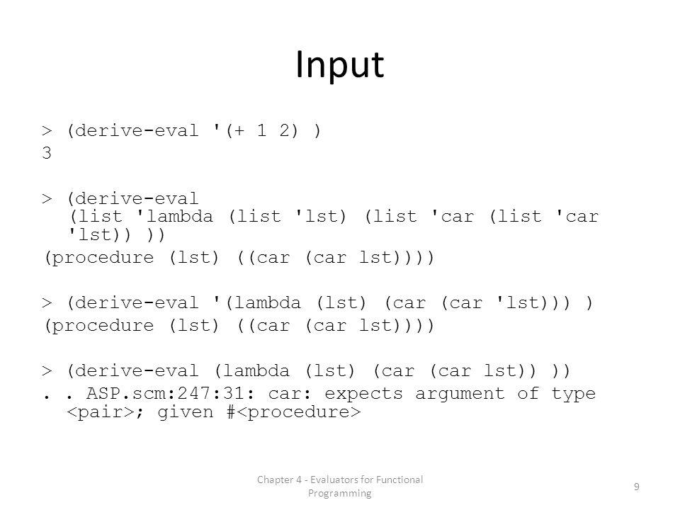 Input > (derive-eval (+ 1 2) ) 3 > (derive-eval (list lambda (list lst) (list car (list car lst)) )) (procedure (lst) ((car (car lst)))) > (derive-eval (lambda (lst) (car (car lst))) ) (procedure (lst) ((car (car lst)))) > (derive-eval (lambda (lst) (car (car lst)) ))..