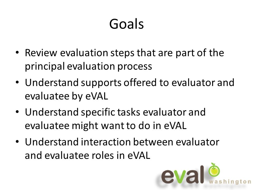 Goals Review evaluation steps that are part of the principal evaluation process Understand supports offered to evaluator and evaluatee by eVAL Understand specific tasks evaluator and evaluatee might want to do in eVAL Understand interaction between evaluator and evaluatee roles in eVAL