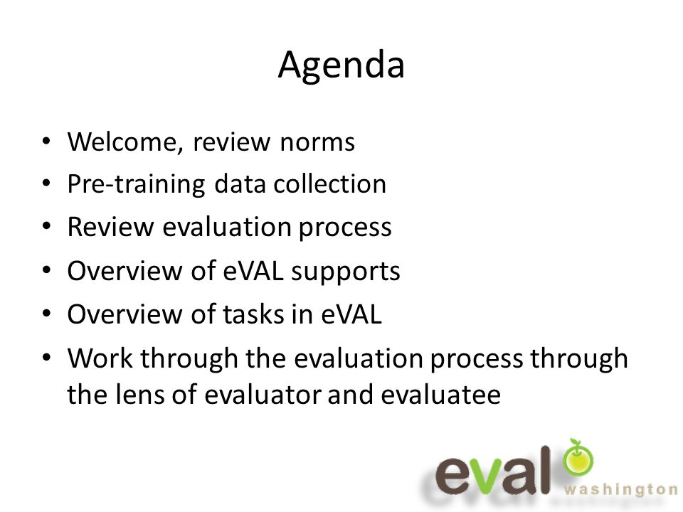 Agenda Welcome, review norms Pre-training data collection Review evaluation process Overview of eVAL supports Overview of tasks in eVAL Work through the evaluation process through the lens of evaluator and evaluatee