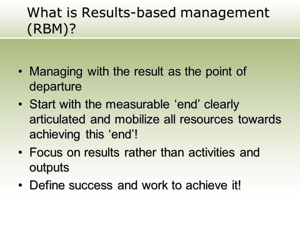 What is Results-based management (RBM)? Managing with the result as the point of departureManaging with the result as the point of departure Start wit