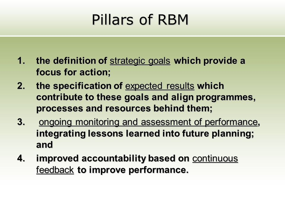 Pillars of RBM 1.the definition of strategic goals which provide a focus for action; 2.the specification of expected results which contribute to these