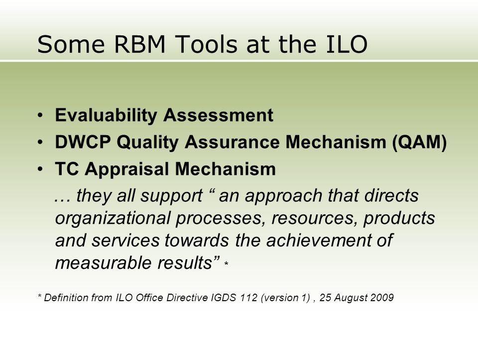 "Some RBM Tools at the ILO Evaluability Assessment DWCP Quality Assurance Mechanism (QAM) TC Appraisal Mechanism … they all support "" an approach that"
