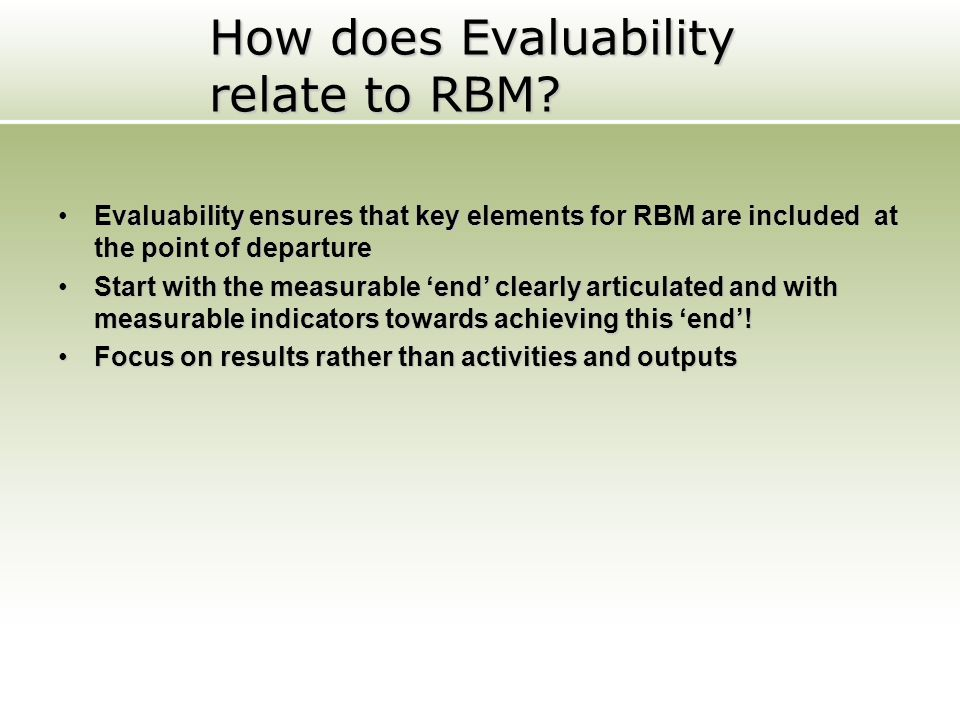How does Evaluability relate to RBM? Evaluability ensures that key elements for RBM are included at the point of departureEvaluability ensures that ke