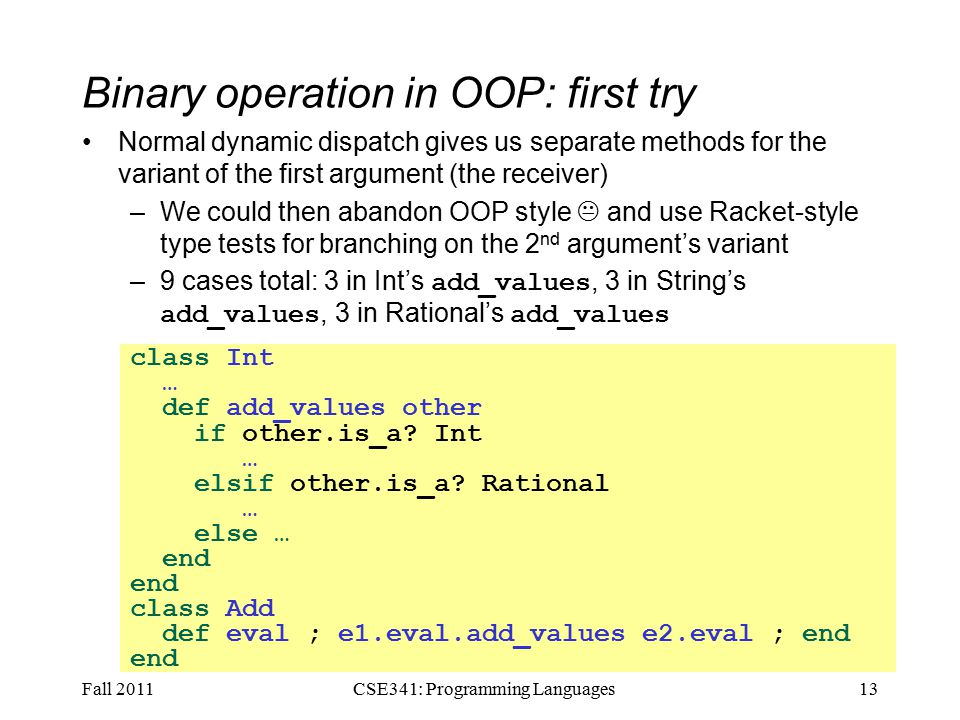 Binary operation in OOP: first try Normal dynamic dispatch gives us separate methods for the variant of the first argument (the receiver) –We could then abandon OOP style  and use Racket-style type tests for branching on the 2 nd argument's variant –9 cases total: 3 in Int's add_values, 3 in String's add_values, 3 in Rational's add_values Fall 201113CSE341: Programming Languages class Int … def add_values other if other.is_a.