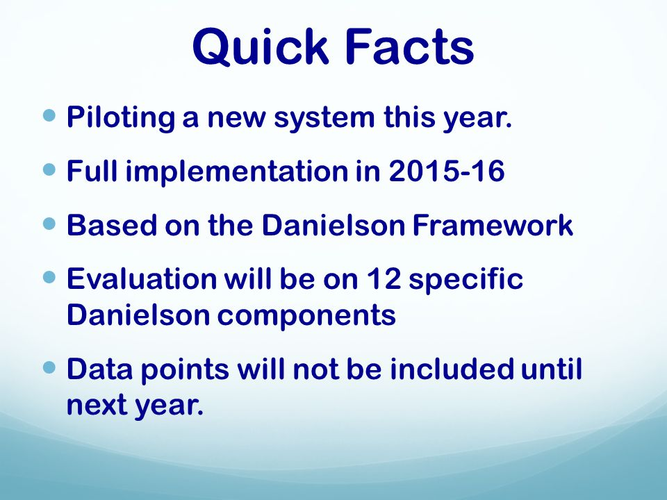 Quick Facts Piloting a new system this year. Full implementation in 2015-16 Based on the Danielson Framework Evaluation will be on 12 specific Daniels